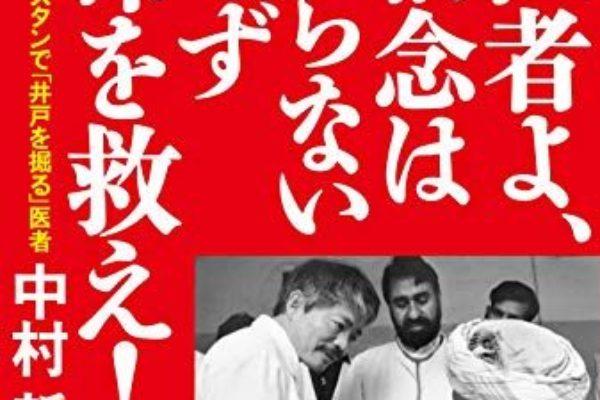 """""""医者よ、信念はいらないまず命を救え!""""中村哲先生に憧れてキャリアを選んだ僕の感想文"""